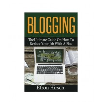 Blogging The Ultimate Guide On How To Replace Your Job With A Blog Book
