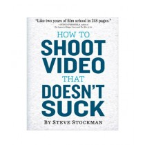 How to Shoot Video That Doesn't Suck Book 1st Edition