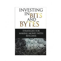 Investing In Bits And Bytes Strategies For Making Money With Bitcoins Book
