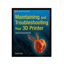Maintaining and Troubleshooting Your 3D Printer Book 1st Edition