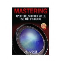 Mastering Aperture, Shutter Speed, ISO and Exposure Book