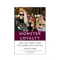 Monster Loyalty How Lady Gaga Turns Followers into Fanatics Book