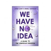 We Have No Idea A Guide to the Unknown Universe Book